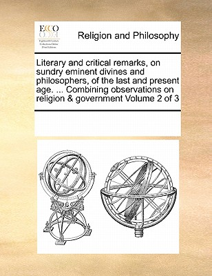 Literary and Critical Remarks, on Sundry Eminent Divines and Philosophers, of the Last and Present Age. ... Combining Observations on Religion & Government Volume 2 of 3 - Multiple Contributors