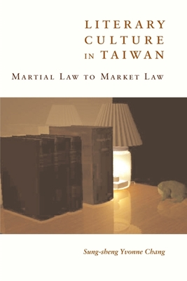 Literary Culture in Taiwan: Martial Law to Market Law - Chang, Sung-Sheng Yvonne, Professor