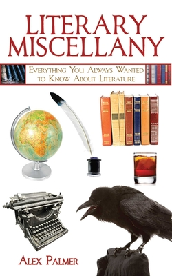 Literary Miscellany: Everything You Always Wanted to Know about Literature - Palmer, Alex