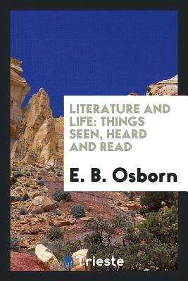 Literature and Life: Things Seen, Heard and Read - Osborn, E B