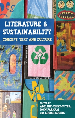 Literature and Sustainability: Concept, Text and Culture - Johns-Putra, Adeline, Dr. (Editor), and Parnham, John (Editor), and Squire, Louise (Editor)