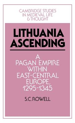 Lithuania Ascending: A Pagan Empire Within East-Central Europe, 1295 1345 - Rowell, S C
