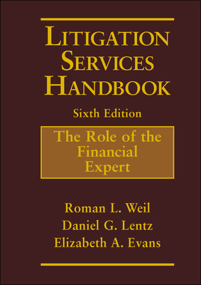Litigation Services Handbook: The Role of the Financial Expert - Weil, Roman L, PH.D., C.M.A., CPA, and Lentz, Daniel G, and Evans, Elizabeth A