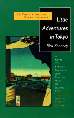 Little Adventures in Tokyo: 39 Thrills for the Urban Explorer - Kennedy, Rick
