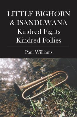 Little Bighorn & Isandlwana; Kindred Fights, Kindred Follies - Williams, Paul, PhD