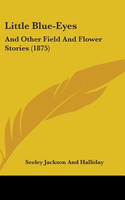 Little Blue-Eyes: And Other Field and Flower Stories (1875) - Seeley Jackson & Halliday Publishing