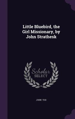 Little Bluebird, the Girl Missionary, by John Strathesk - Tod, John