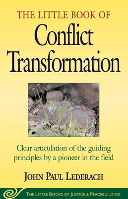 Little Book of Conflict Transformation: Clear Articulation of the Guiding Principles by a Pioneer in the Field - Lederach, John