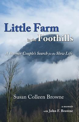 Little Farm in the Foothills: A Boomer Couple's Search for the Slow Life - Browne, Susan Colleen