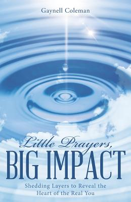 Little Prayers, Big Impact: Shedding Layers to Reveal the Heart of the Real You - Coleman, Gaynell
