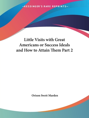 Little Visits with Great Americans or Success Ideals and How to Attain Them V2 - Marden, Orison Swett