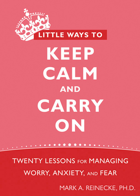 Little Ways to Keep Calm and Carry on: Twenty Lessons for Managing Worry, Anxiety, and Fear - Reinecke, Mark A, PhD