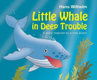 Little Whale in Deep Trouble: A Story Inspired by a True Event - Wilhelm, Hans