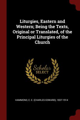 Liturgies, Eastern and Western; Being the Texts, Original or Translated, of the Principal Liturgies of the Church - Hammond, C E (Charles Edward) 1837-19 (Creator)