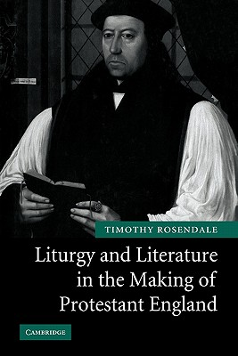 Liturgy and Literature in the Making of Protestant England - Rosendale, Timothy