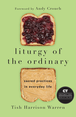 Liturgy of the Ordinary: Sacred Practices in Everyday Life - Warren, Tish Harrison, and Crouch, Andy (Foreword by)