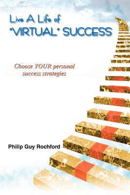 Live a Life of Virtual Success: Choose Your Personal Success Strategies - Rochford, Philip Guy
