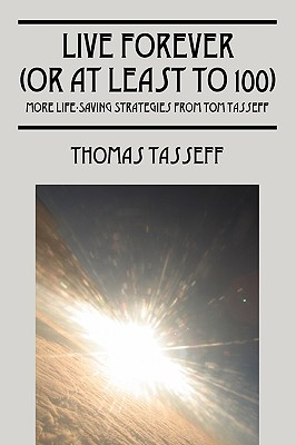 Live Forever (or at Least to 100): More Life-Saving Strategies from Tom Tasseff - Tasseff, Thomas