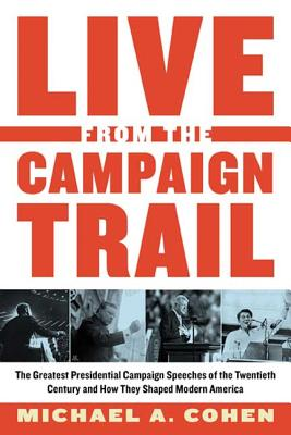 Live from the Campaign Trail: The Greatest Presidential Campaign Speeches of the Twentieth Century and How They Shaped Modern America - Cohen, Michael A, Professor