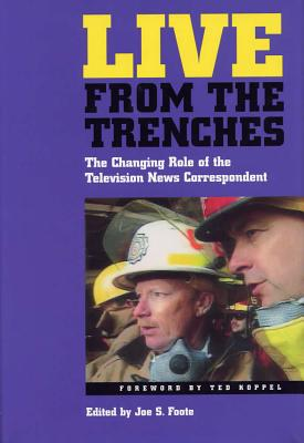 Live from the Trenches: The Changing Role of the Television News Correspondent - Utley, Garrick, and Foote, Joe S, Dr., PhD (Editor), and Koppel, Ted (Foreword by)