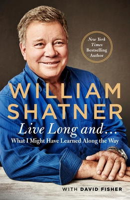 Live Long and . . .: What I Learned Along the Way - Shatner, William, and Fisher, David