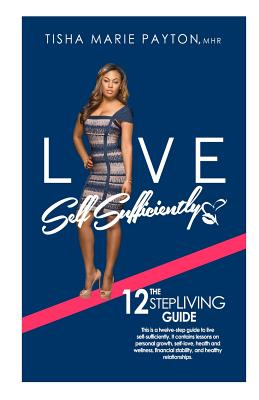 Live Self-Sufficiently: This is a twelve-step guide to living self-sufficient with lessons on personal growth, self-love, health and wellness, financial stability, and healthy relationships. - Payton Mhr, Tisha Marie