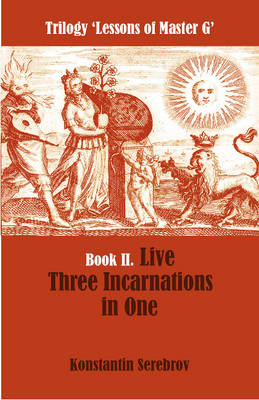 Live Three Incarnations in One: Trilogy Lessons of Master G Book II - Serebrov, Konstantin, and Gozalov, Gouri (Translated by)