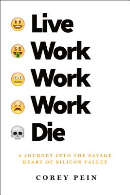 Live Work Work Work Die: A Journey Into the Savage Heart of Silicon Valley - Pein, Corey
