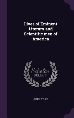 Lives of Eminent Literary and Scientific Men of America - Wynne, James