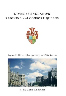 Lives of England's Reigning and Consort Queens - Lehman, H Eugene