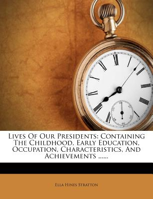 Lives of Our Presidents: Containing the Childhood, Early Education, Occupations, Characteristics (1901) - Stratton, Ella Hines