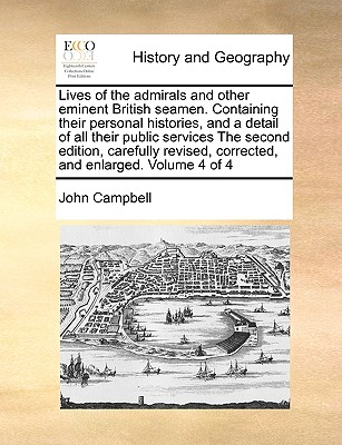 Lives of the Admirals and Other Eminent British Seamen. Containing Their Personal Histories, and a Detail of All Their Public Services the Second Edition, Carefully Revised, Corrected, and Enlarged. Volume 4 of 4 - Campbell, John