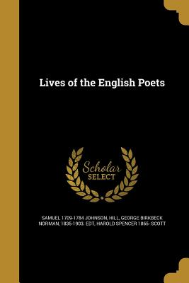 Lives of the English Poets - Johnson, Samuel 1709-1784, and Hill, George Birkbeck Norman 1835-1903 (Creator), and Scott, Harold Spencer 1865-