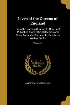 Lives of the Queens of England: From the Norman Conquest; Now First Published from Official Records and Other Authentic Documents, Private as Well as Public; Volume 3 - Strickland, Agnes 1796-1874