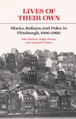 Lives of Their Own: Blacks, Italians, and Poles in Pittsburgh, 1900-1960 - Bodnar, John, Dr., and Simon, Roger, and Weber, Michael P