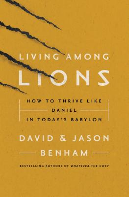 Living Among Lions: How to Thrive Like Daniel in Today's Babylon - Benham, Jason, and Benham, David, Dr., and Noland, Robert