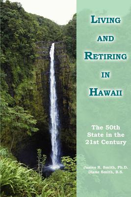 Living and Retiring in Hawaii: The 50th State in the 21st Century - Smith, James R, PhD, and Smith Ph D, James R, and Smith B S, Diane