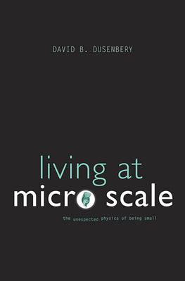 Living at Micro Scale: The Unexpected Physics of Being Small - Dusenbery, David B.