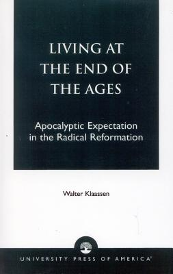 Living at the End of the Ages: Apocalyptic Expectation in the Radical Reformation - Klaasen, Walter, and Klaassen, Walter