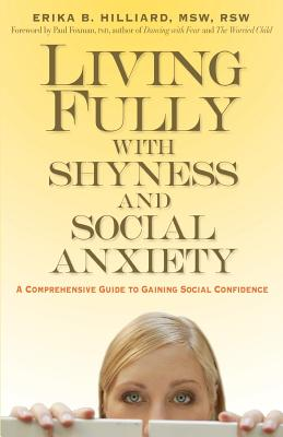 Living Fully with Shyness and Social Anxiety: A Comprehensive Guide to Gaining Social Confidence - Hilliard, Erika B, M S W, and Foxman, Paul, Ph.D., PH D (Foreword by)