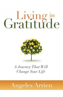 Living in Gratitude: A Journey That Will Change Your Life - Arrien, Angeles