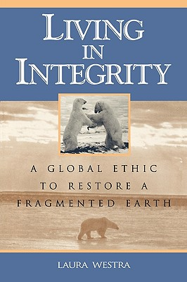 Living in Integrity: A Global Ethic to Restore a Fragmented Earth - Westra, Laura