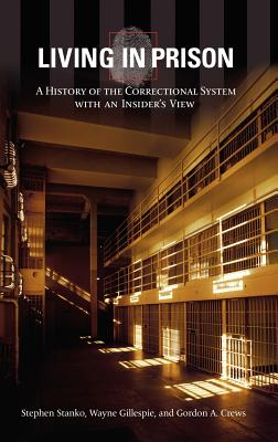 Living in Prison: A History of the Correctional System with an Insider's View - Stanko, Stephen, and Gillespie, Wayne, and Crews, Gordon a