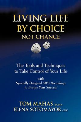 Living Life by Choice ... Not Chance: The Tools and Techniques to Take Control of Your Life - Mahas, Tom, and Sotomayor, Elena