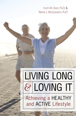 Living Long & Loving It: Achieving a Healthy and Active Lifestyle - Korr, Irvin M, and McGovern, Rene J, PhD