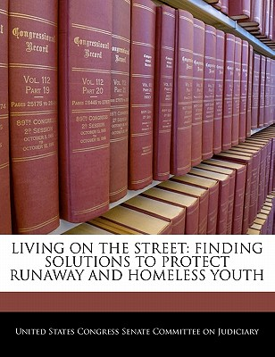 Living on the Street: Finding Solutions to Protect Runaway and Homeless Youth - United States Congress Senate Committee (Creator)