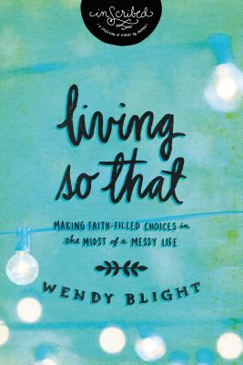 Living 'so That': Making Faith-Filled Choices in the Midst of a Messy Life - Blight, Wendy, and Inscribed