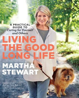 Living the Good Long Life: A Practical Guide to Caring for Yourself and Others - Stewart, Martha