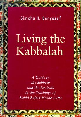 Living the Kabbalah: A Guide to the Sabbath and Festivals in the Lurianic Tradition - Benyosef, Simcha H