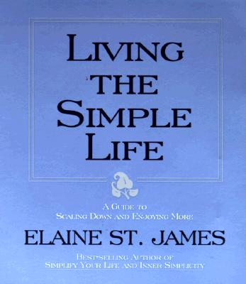 Living the Simple Life: Guide to Scaling Down and Enjoying More - St James, Elaine